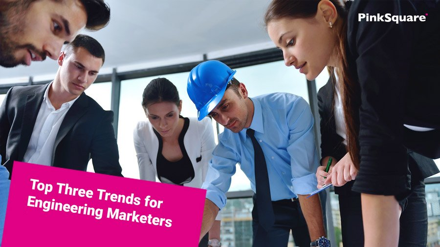 Top Three Trends for Engineering Marketers